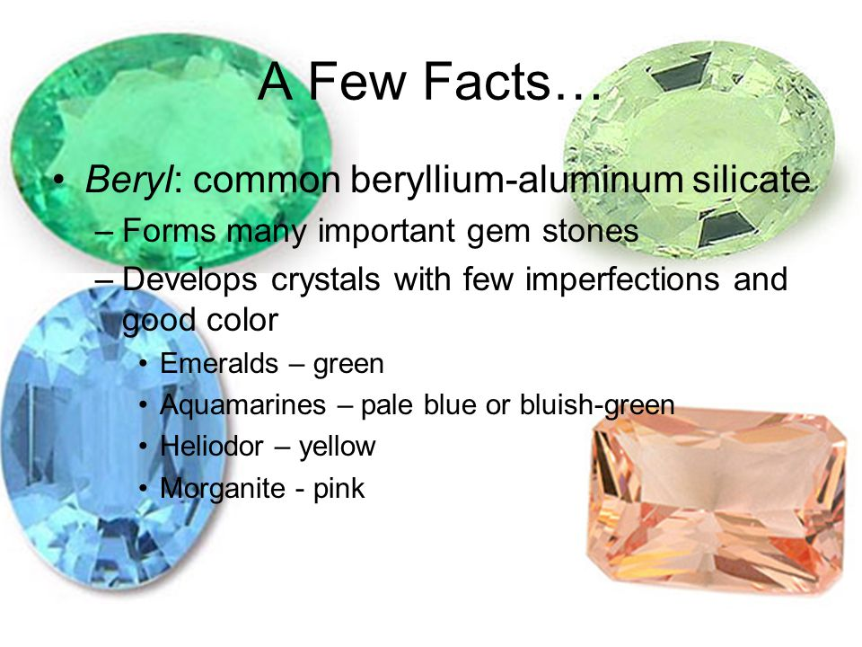 A Few Facts… Beryl: common beryllium-aluminum silicate