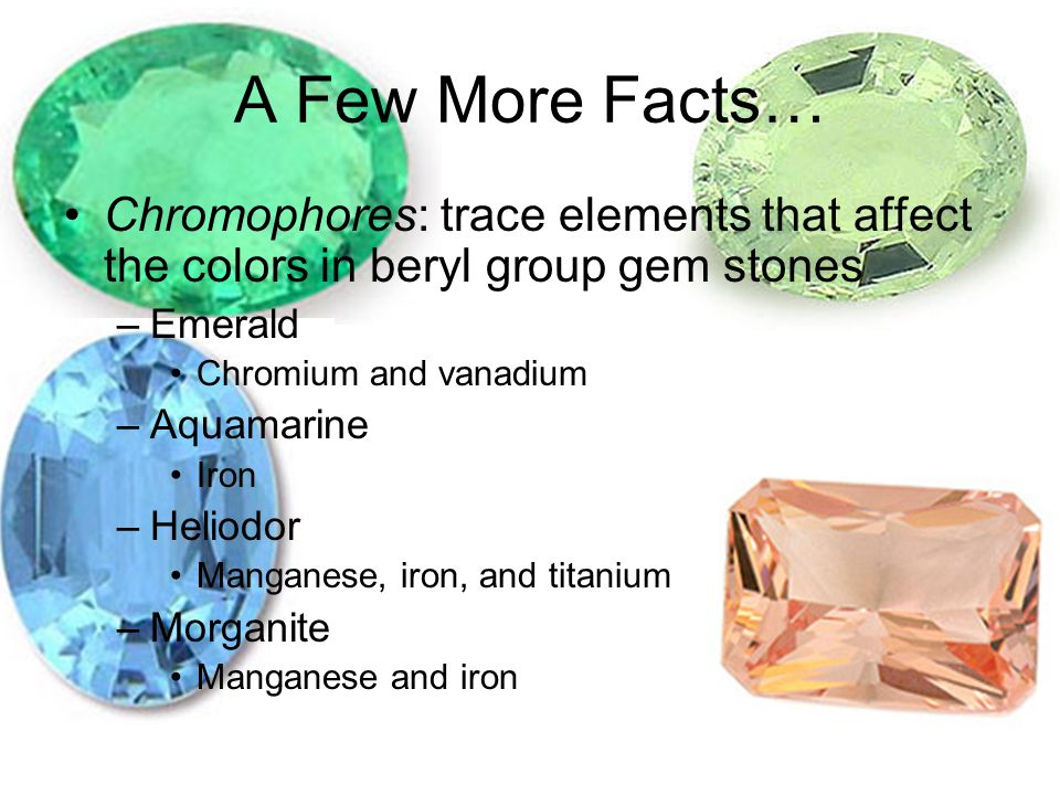 A Few More Facts… Chromophores: trace elements that affect the colors in beryl group gem stones. Emerald.