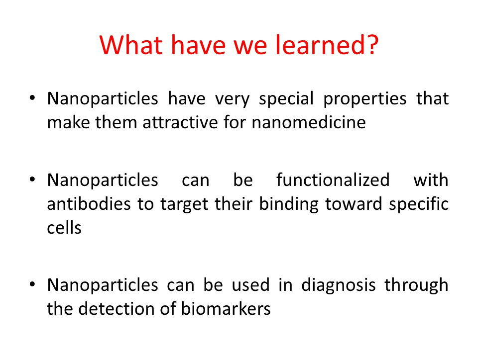 What have we learned Nanoparticles have very special properties that make them attractive for nanomedicine.