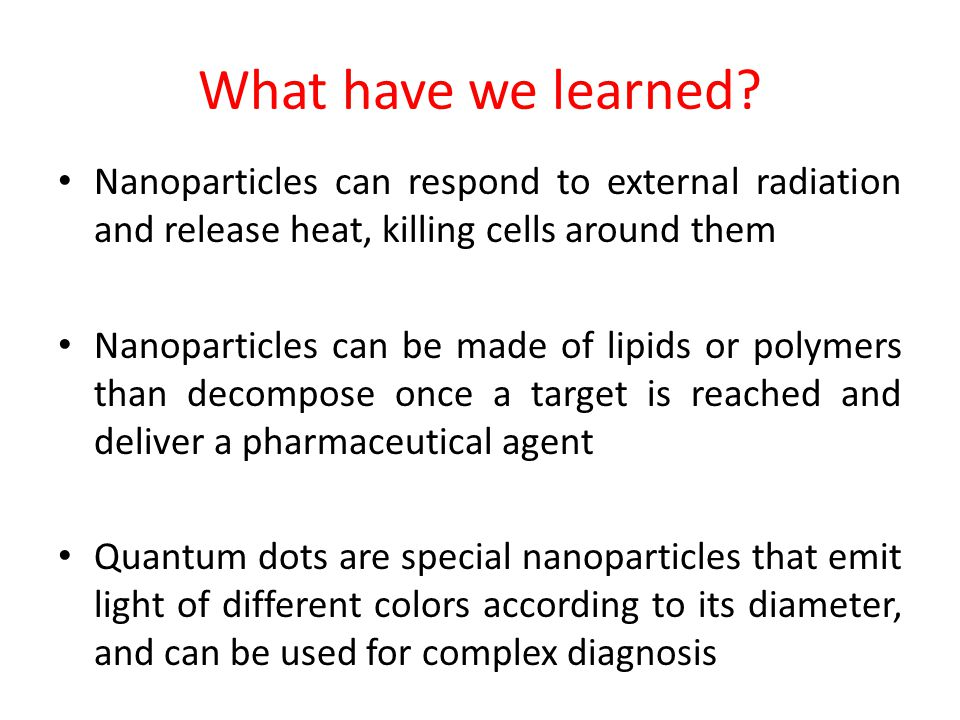 What have we learned Nanoparticles can respond to external radiation and release heat, killing cells around them.