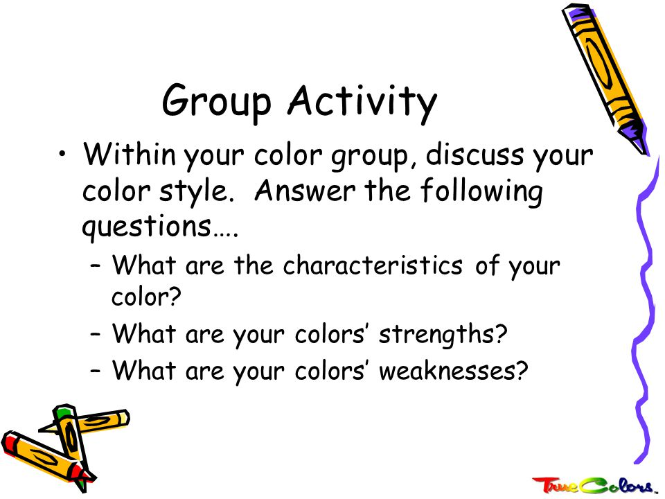 Group Activity Within your color group, discuss your color style. Answer the following questions….