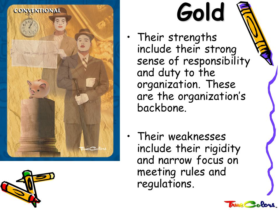 Gold Their strengths include their strong sense of responsibility and duty to the organization. These are the organization's backbone.