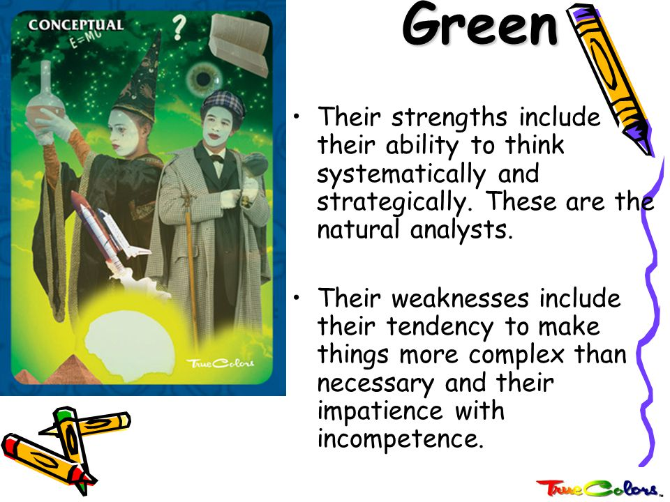 Green Their strengths include their ability to think systematically and strategically. These are the natural analysts.