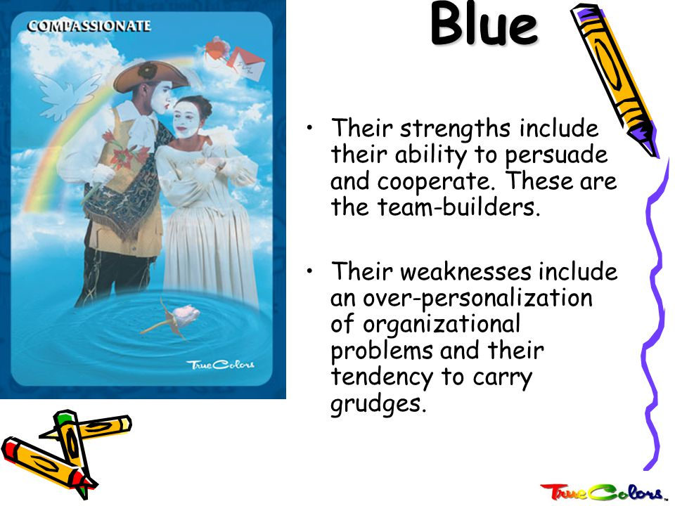Blue Their strengths include their ability to persuade and cooperate. These are the team-builders.
