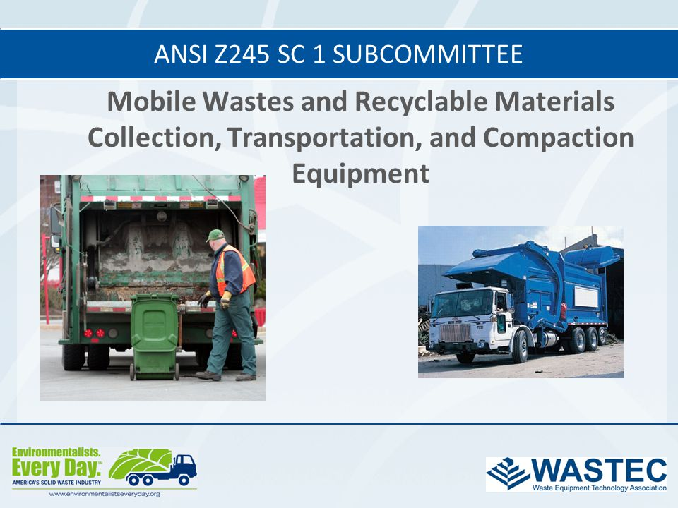 ANSI Z245 SC 1 subcommittee Mobile Wastes and Recyclable Materials Collection, Transportation, and Compaction Equipment.