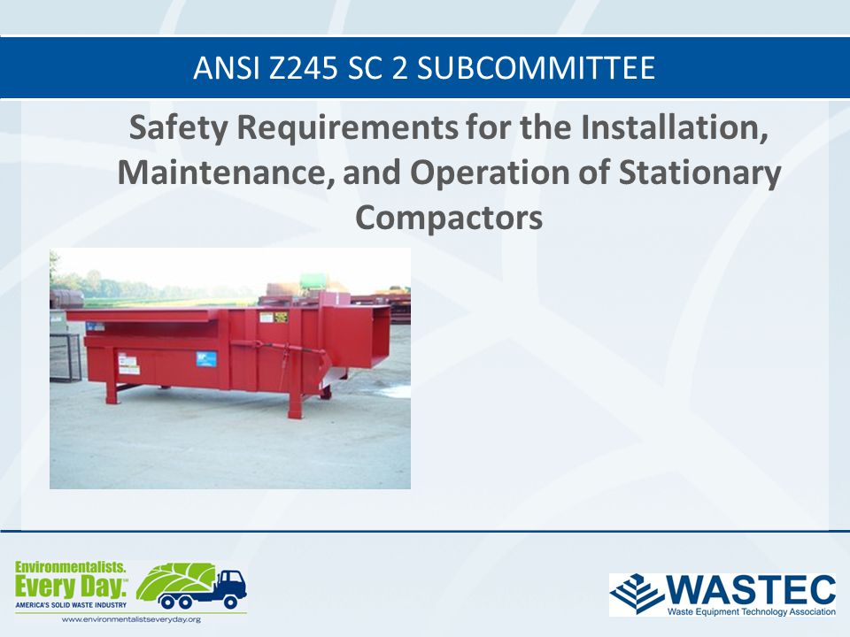 ANSI Z245 SC 2 subcommittee Safety Requirements for the Installation, Maintenance, and Operation of Stationary Compactors.
