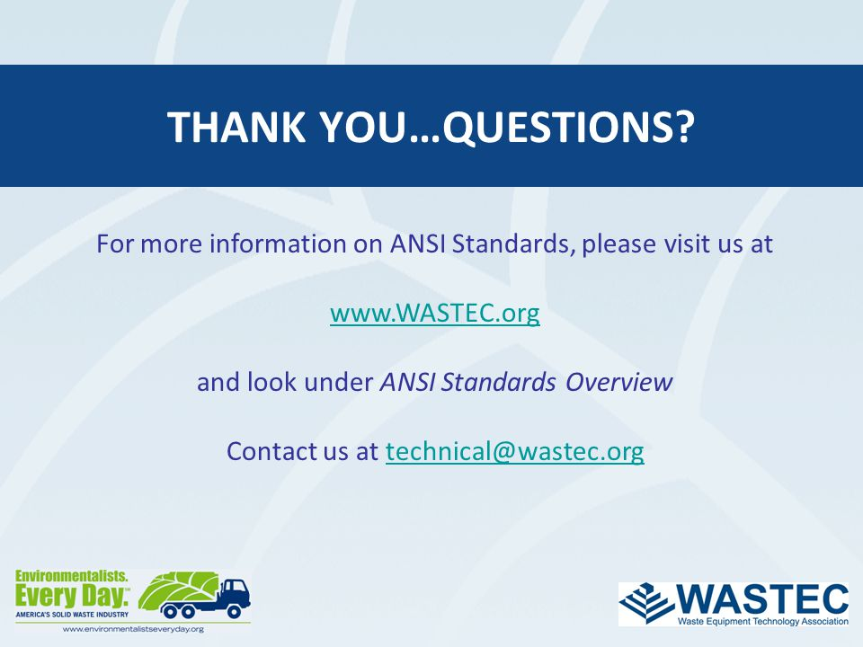 Thank you…questions For more information on ANSI Standards, please visit us at. www.WASTEC.org. and look under ANSI Standards Overview.