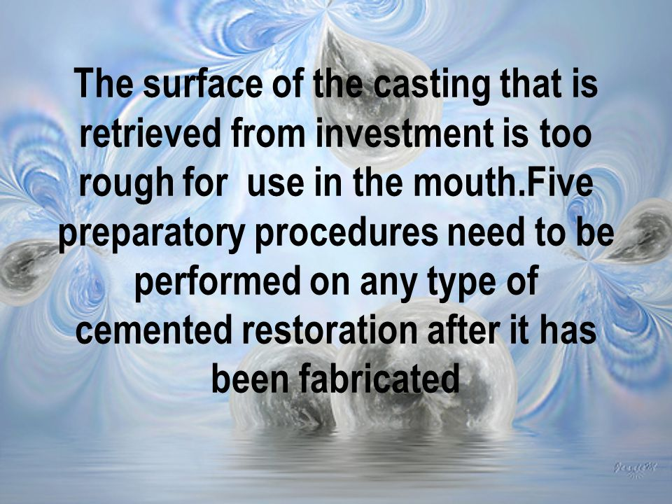 The surface of the casting that is retrieved from investment is too rough for use in the mouth.Five preparatory procedures need to be performed on any type of cemented restoration after it has been fabricated