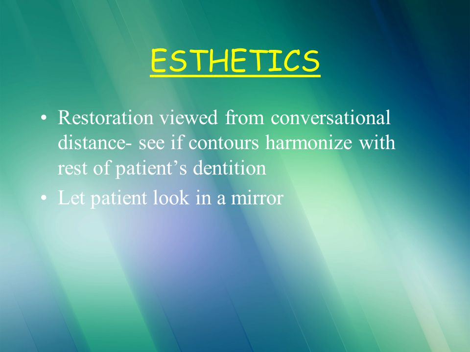 ESTHETICS Restoration viewed from conversational distance- see if contours harmonize with rest of patient's dentition.