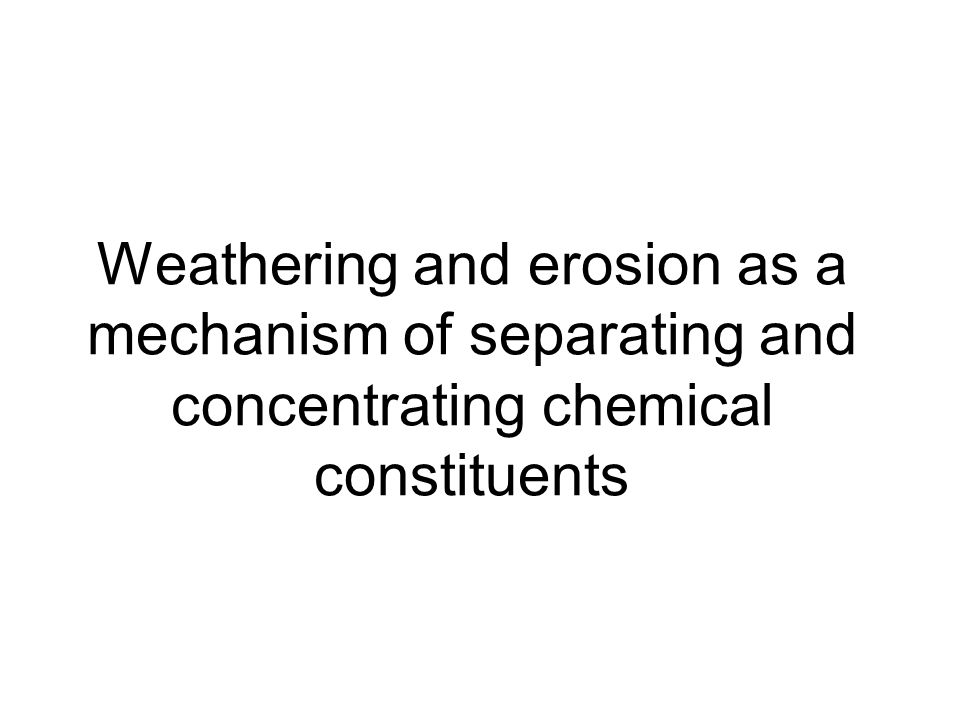 Weathering and erosion as a mechanism of separating and concentrating chemical constituents