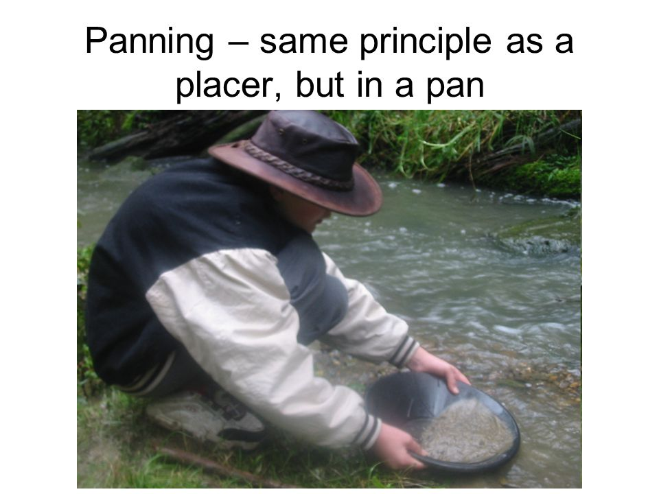 Panning – same principle as a placer, but in a pan