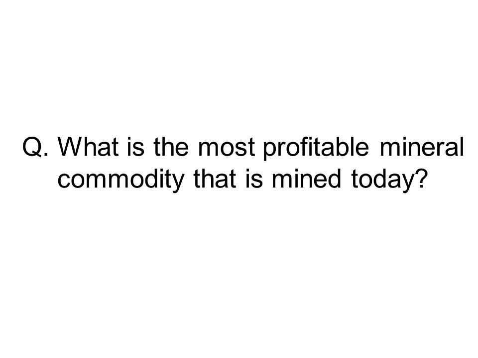 Q. What is the most profitable mineral commodity that is mined today