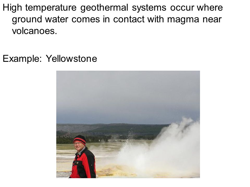 High temperature geothermal systems occur where ground water comes in contact with magma near volcanoes.