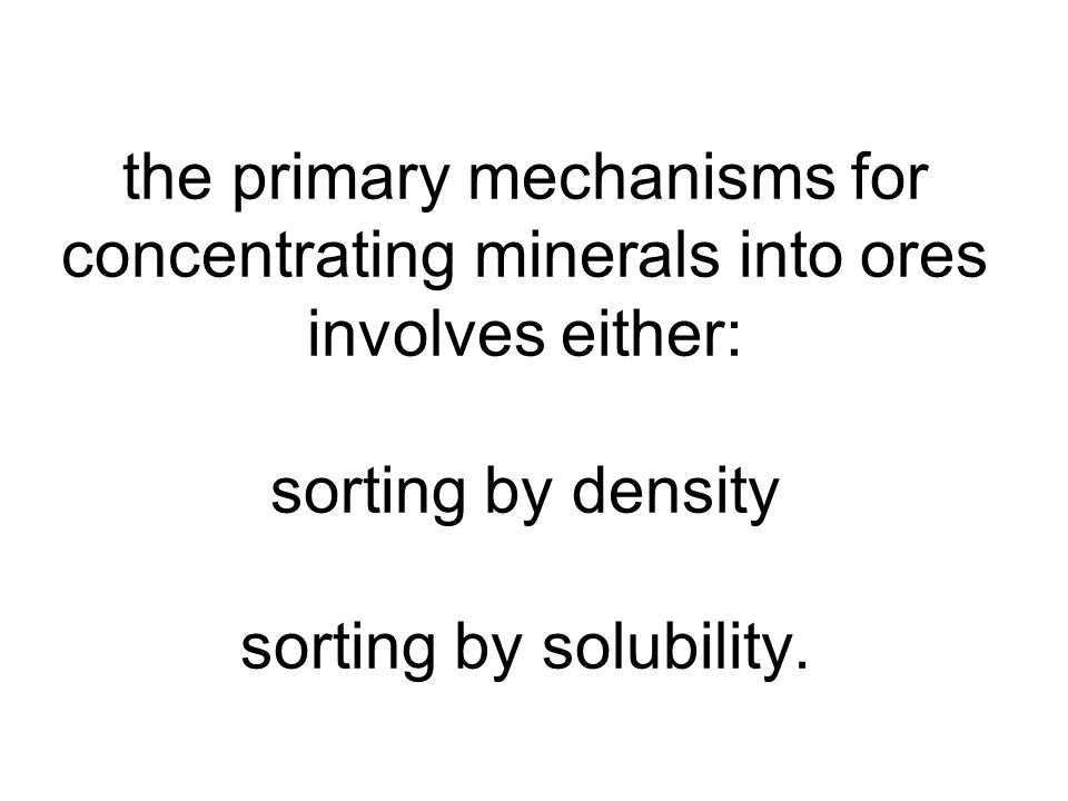 the primary mechanisms for concentrating minerals into ores involves either: sorting by density sorting by solubility.