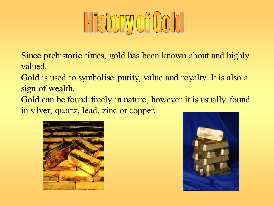 History of Gold Since prehistoric times, gold has been known about and highly valued.