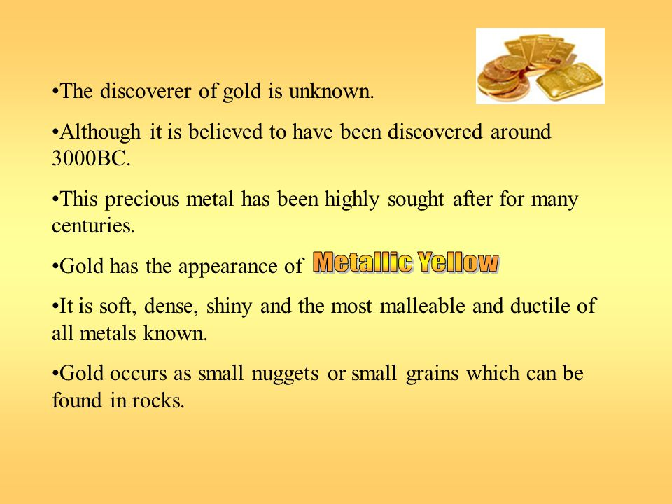 Metallic Yellow The discoverer of gold is unknown.