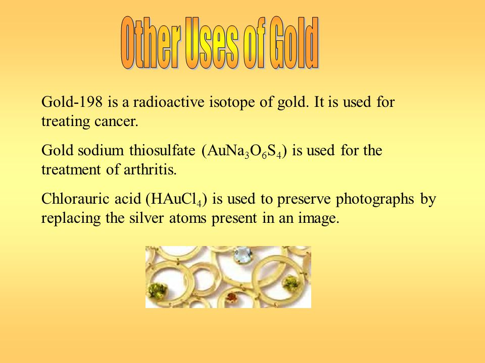 Other Uses of Gold Gold-198 is a radioactive isotope of gold. It is used for treating cancer.