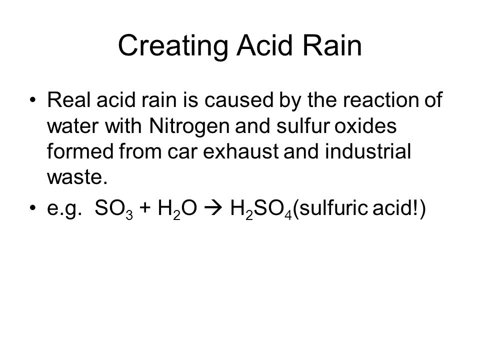 Creating Acid Rain Real acid rain is caused by the reaction of water with Nitrogen and sulfur oxides formed from car exhaust and industrial waste.