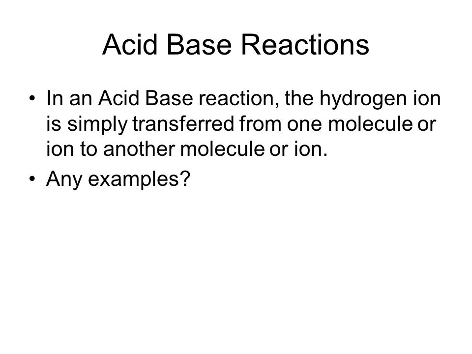 Acid Base Reactions In an Acid Base reaction, the hydrogen ion is simply transferred from one molecule or ion to another molecule or ion.