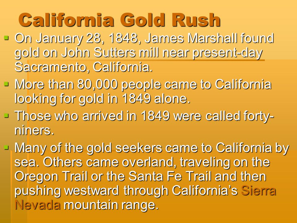 California Gold Rush On January 28, 1848, James Marshall found gold on John Sutters mill near present-day Sacramento, California.