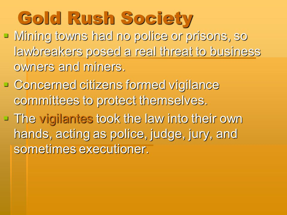 Gold Rush Society Mining towns had no police or prisons, so lawbreakers posed a real threat to business owners and miners.