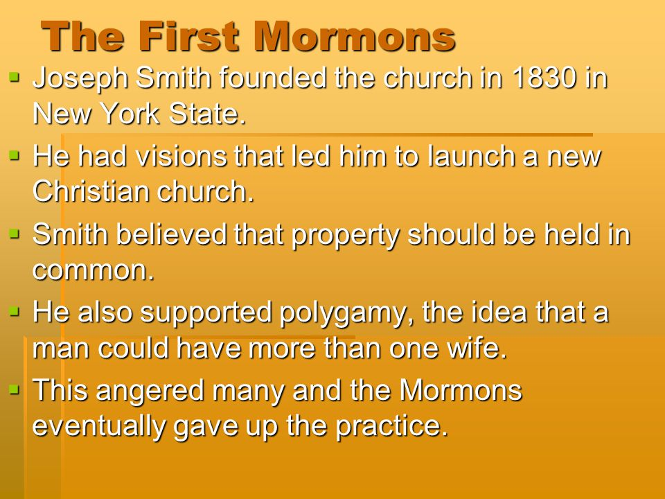 The First Mormons Joseph Smith founded the church in 1830 in New York State. He had visions that led him to launch a new Christian church.
