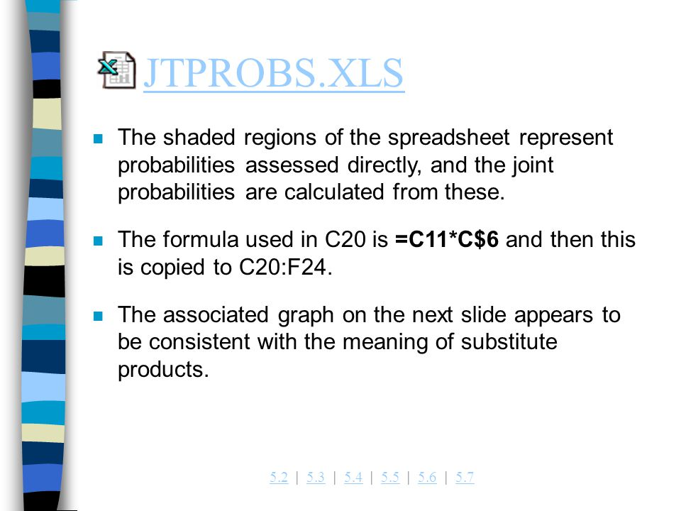 JTPROBS.XLS The shaded regions of the spreadsheet represent probabilities assessed directly, and the joint probabilities are calculated from these.