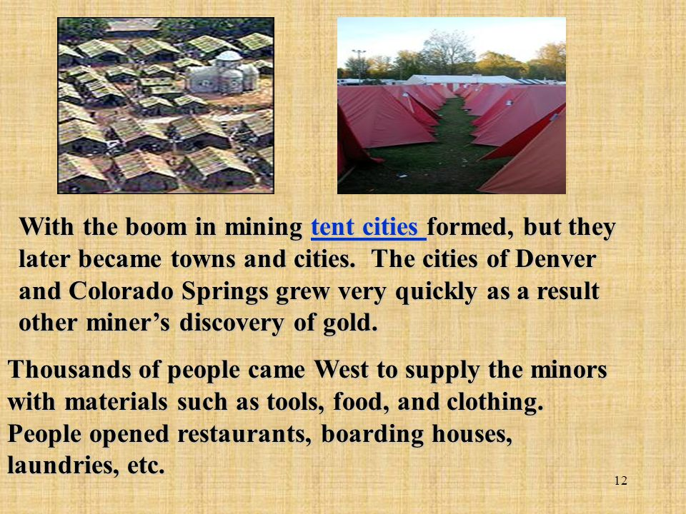 With the boom in mining tent cities formed, but they later became towns and cities. The cities of Denver and Colorado Springs grew very quickly as a result other miner's discovery of gold.