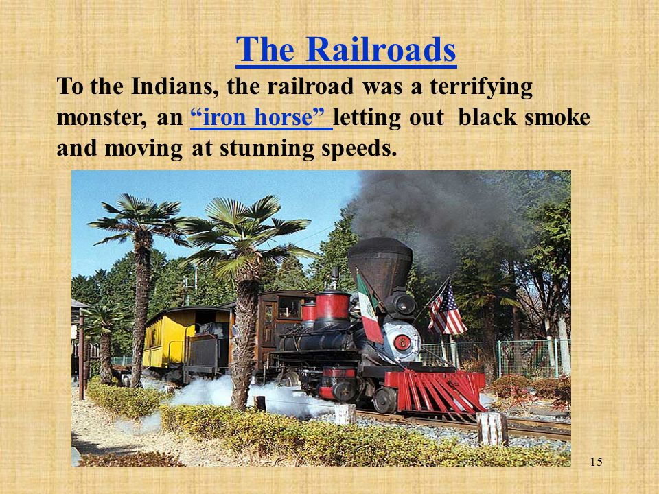 The Railroads To the Indians, the railroad was a terrifying monster, an iron horse letting out black smoke and moving at stunning speeds.