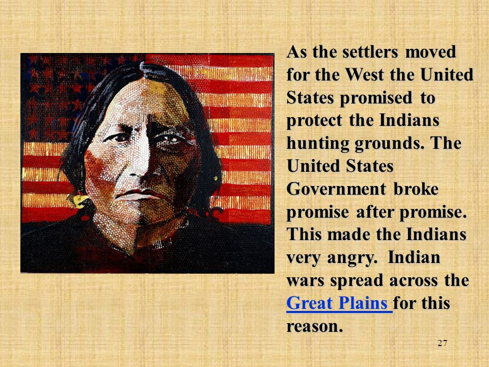 As the settlers moved for the West the United States promised to protect the Indians hunting grounds.