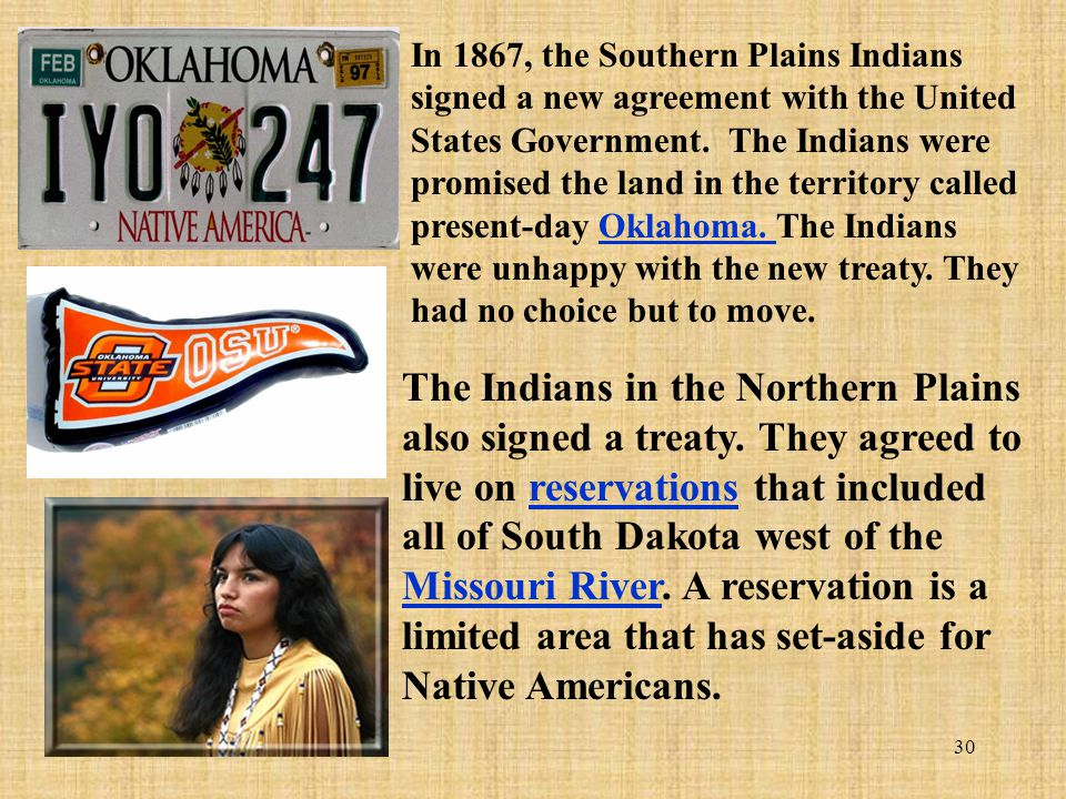 In 1867, the Southern Plains Indians signed a new agreement with the United States Government. The Indians were promised the land in the territory called present-day Oklahoma. The Indians were unhappy with the new treaty. They had no choice but to move.
