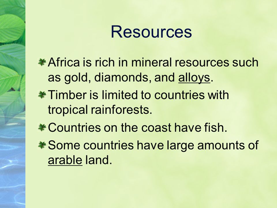 Resources Africa is rich in mineral resources such as gold, diamonds, and alloys. Timber is limited to countries with tropical rainforests.