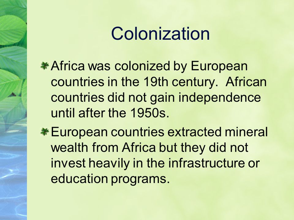 Colonization Africa was colonized by European countries in the 19th century. African countries did not gain independence until after the 1950s.