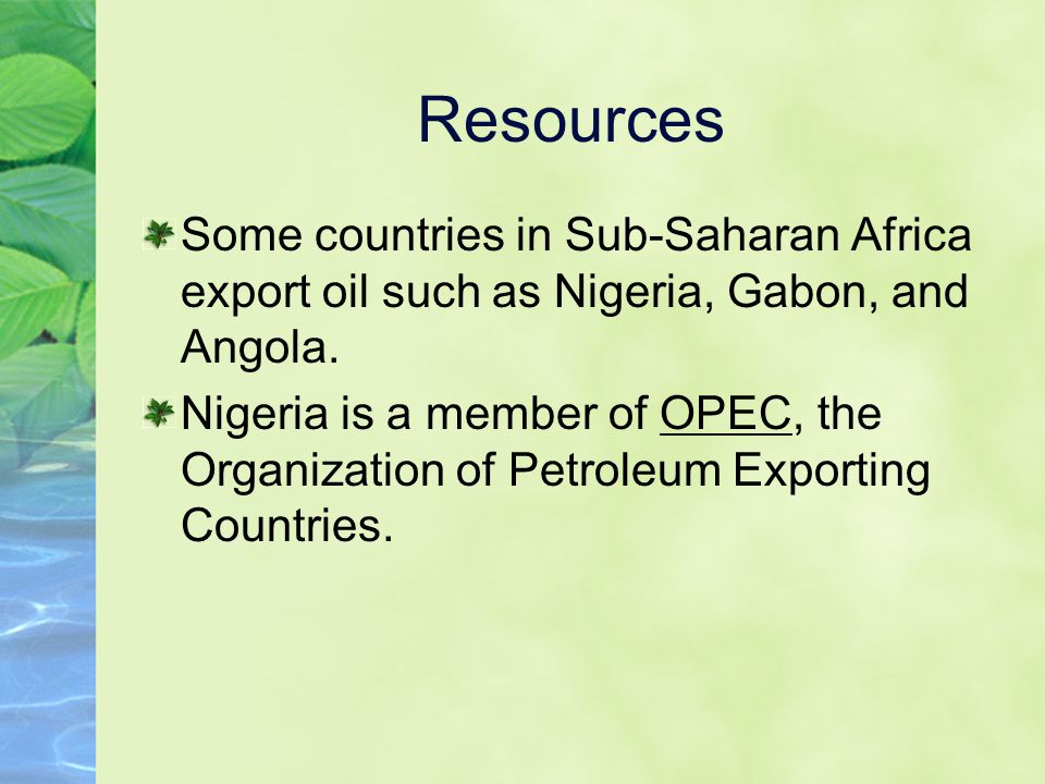 Resources Some countries in Sub-Saharan Africa export oil such as Nigeria, Gabon, and Angola.