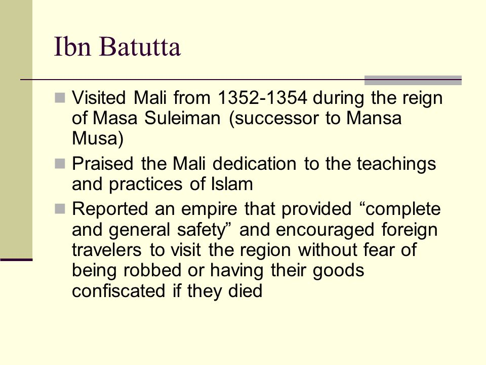 Ibn Batutta Visited Mali from 1352-1354 during the reign of Masa Suleiman (successor to Mansa Musa)