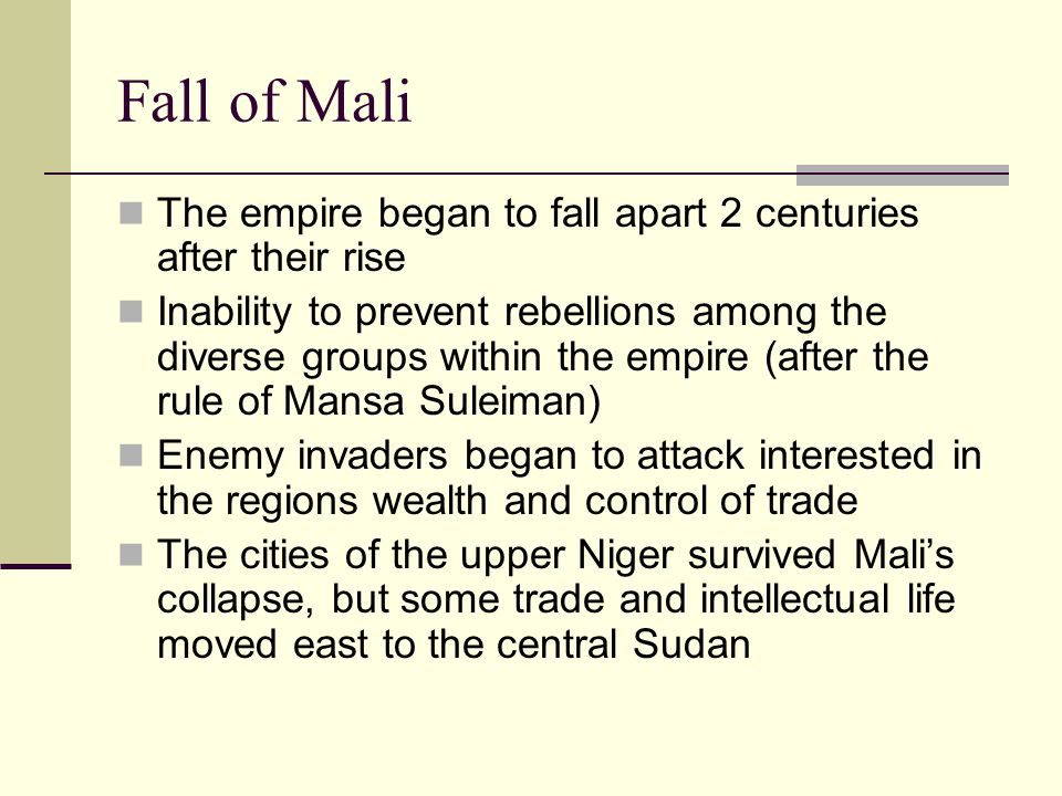 Fall of Mali The empire began to fall apart 2 centuries after their rise.