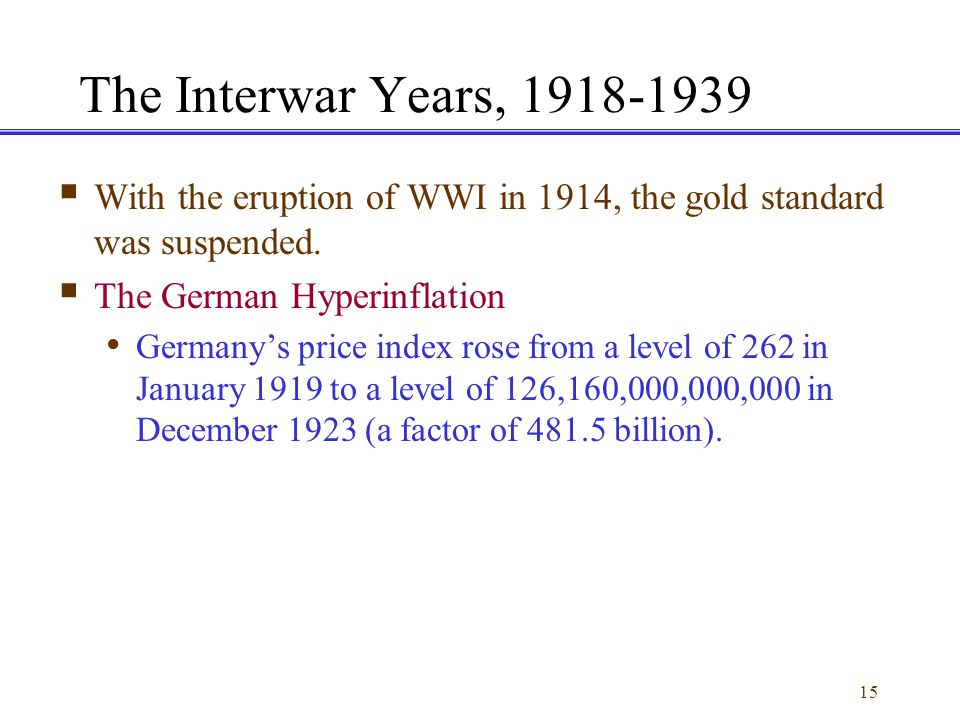 The Interwar Years, 1918-1939 With the eruption of WWI in 1914, the gold standard was suspended. The German Hyperinflation.