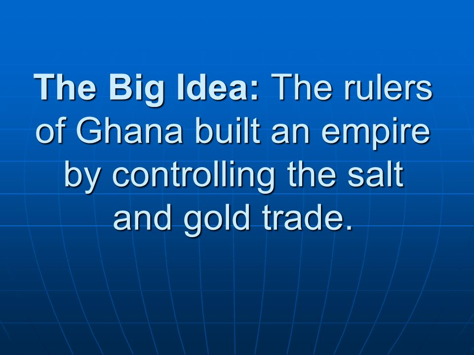 The Big Idea: The rulers of Ghana built an empire by controlling the salt and gold trade.