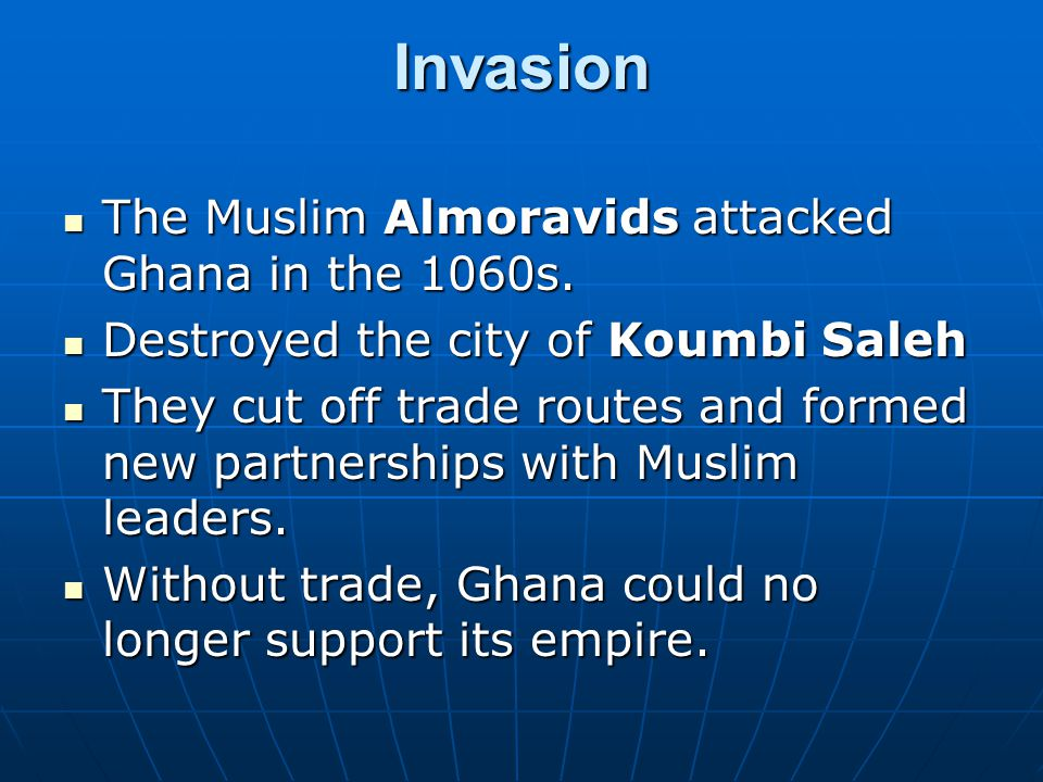 Invasion The Muslim Almoravids attacked Ghana in the 1060s.