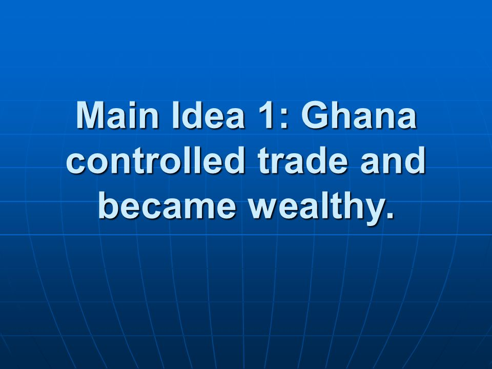 Main Idea 1: Ghana controlled trade and became wealthy.