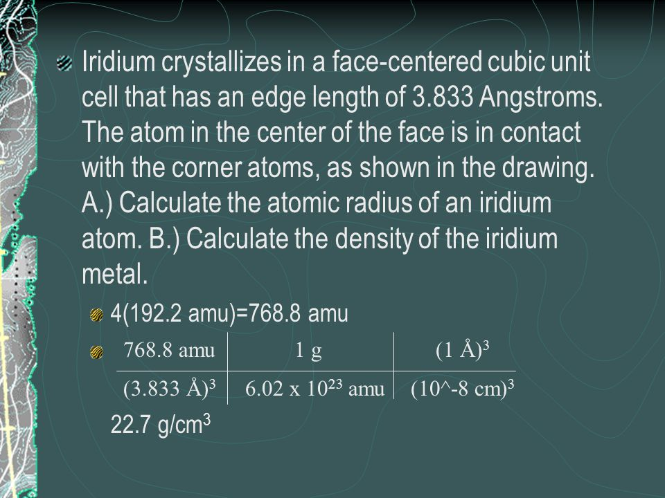 Iridium crystallizes in a face-centered cubic unit cell that has an edge length of Angstroms. The atom in the center of the face is in contact with the corner atoms, as shown in the drawing. A.) Calculate the atomic radius of an iridium atom. B.) Calculate the density of the iridium metal.