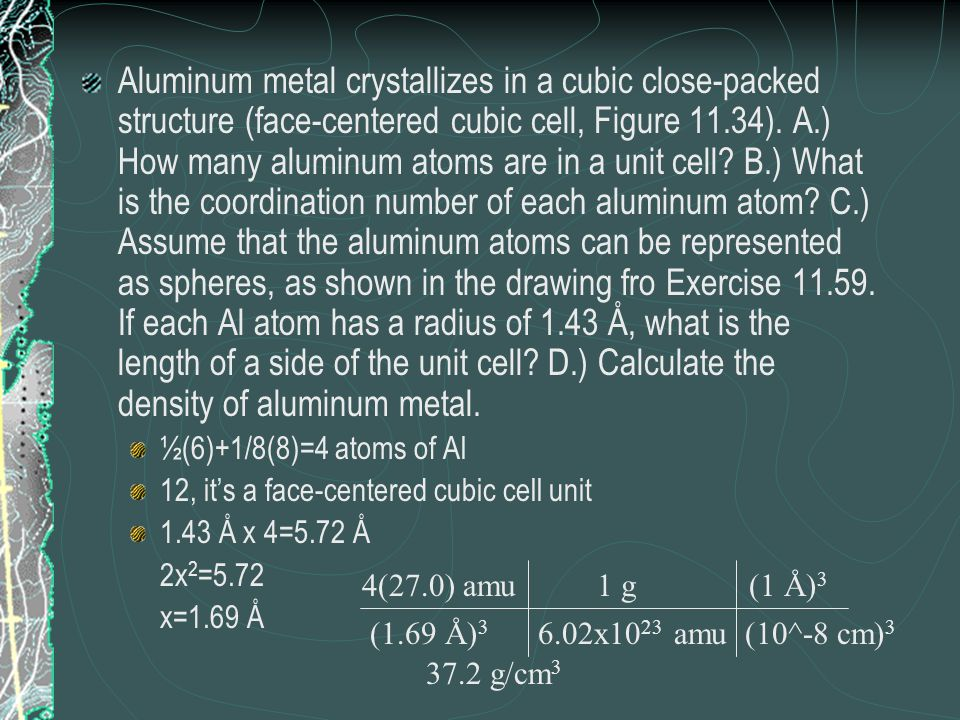 Aluminum metal crystallizes in a cubic close-packed structure (face-centered cubic cell, Figure 11.34). A.) How many aluminum atoms are in a unit cell B.) What is the coordination number of each aluminum atom C.) Assume that the aluminum atoms can be represented as spheres, as shown in the drawing fro Exercise If each Al atom has a radius of 1.43 Å, what is the length of a side of the unit cell D.) Calculate the density of aluminum metal.