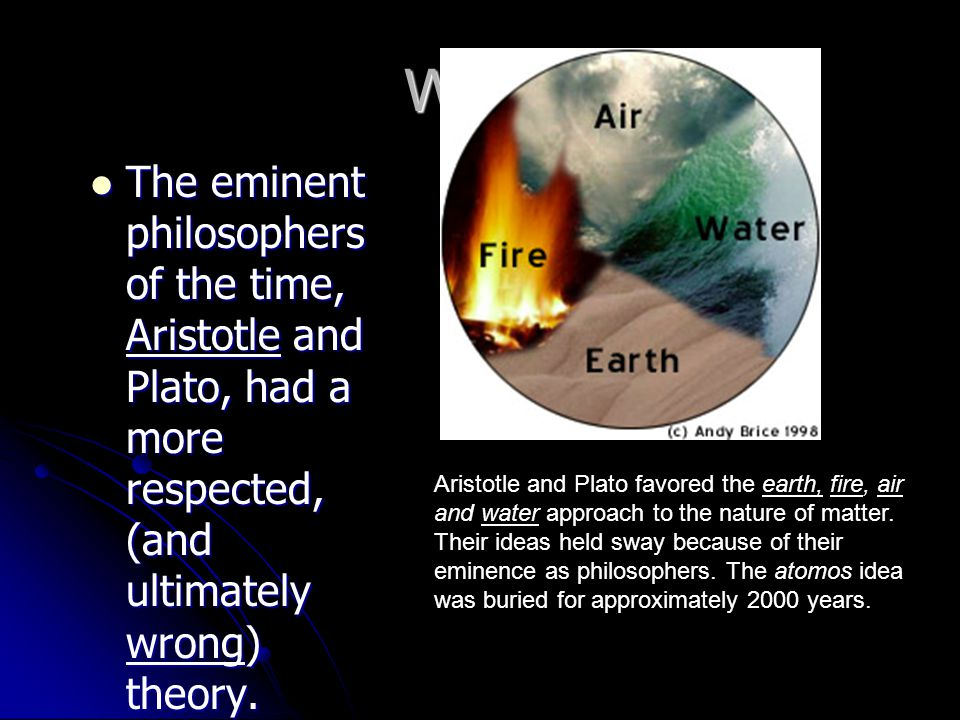 Why The eminent philosophers of the time, Aristotle and Plato, had a more respected, (and ultimately wrong) theory.