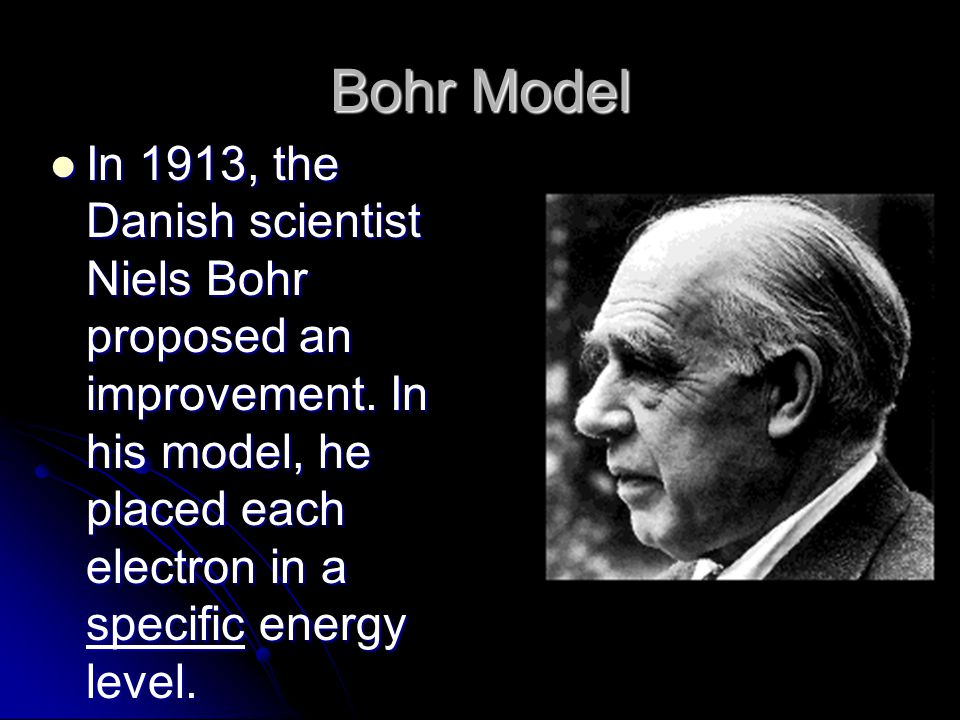Bohr Model In 1913, the Danish scientist Niels Bohr proposed an improvement.