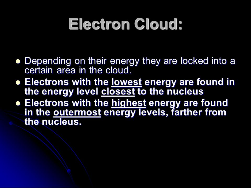 Electron Cloud: Depending on their energy they are locked into a certain area in the cloud.