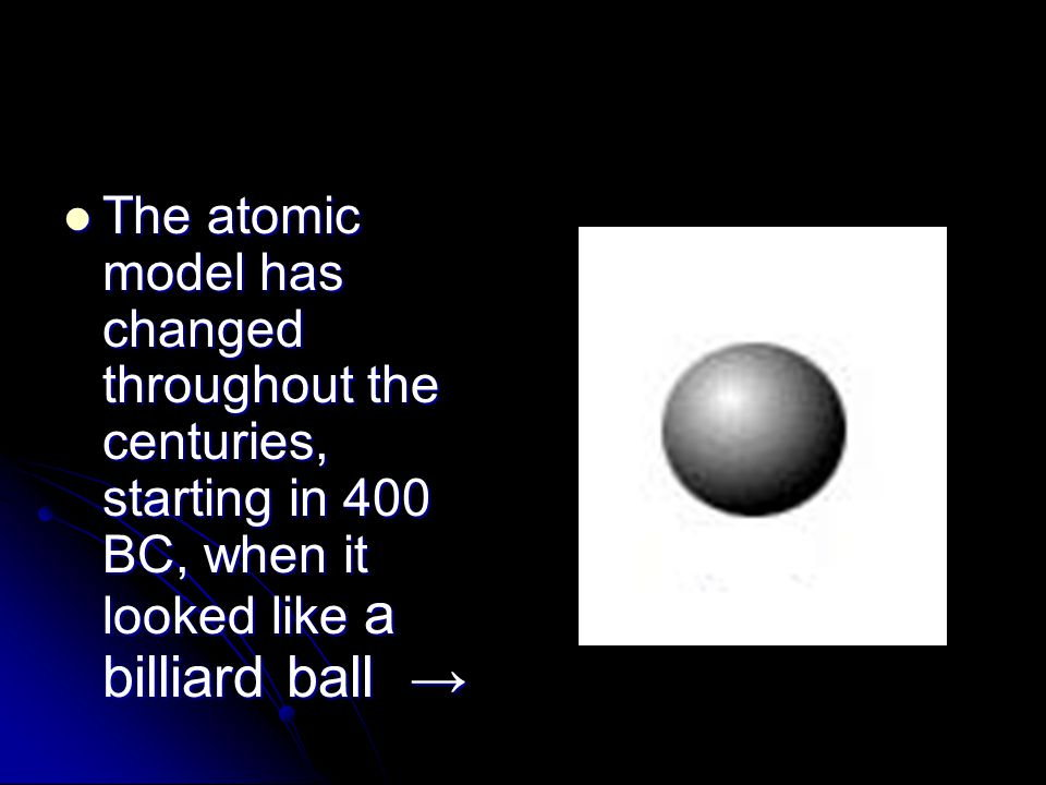 The atomic model has changed throughout the centuries, starting in 400 BC, when it looked like a billiard ball →