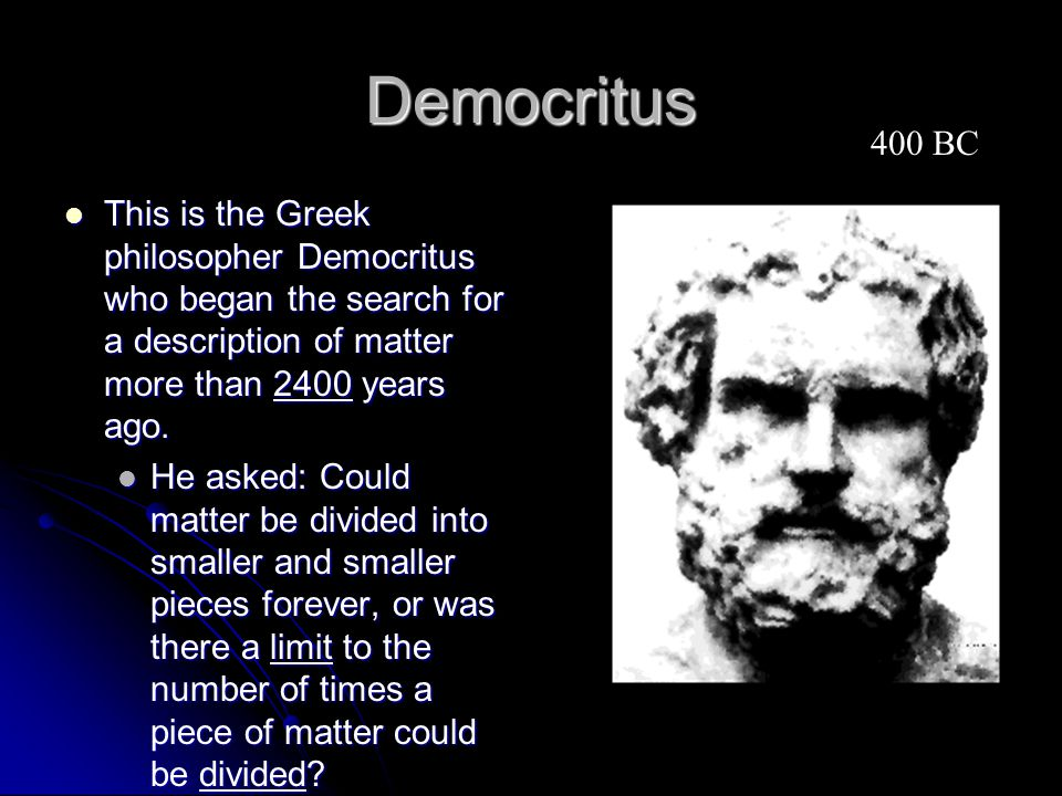 Democritus 400 BC. This is the Greek philosopher Democritus who began the search for a description of matter more than 2400 years ago.
