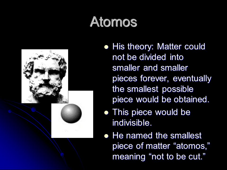Atomos His theory: Matter could not be divided into smaller and smaller pieces forever, eventually the smallest possible piece would be obtained.