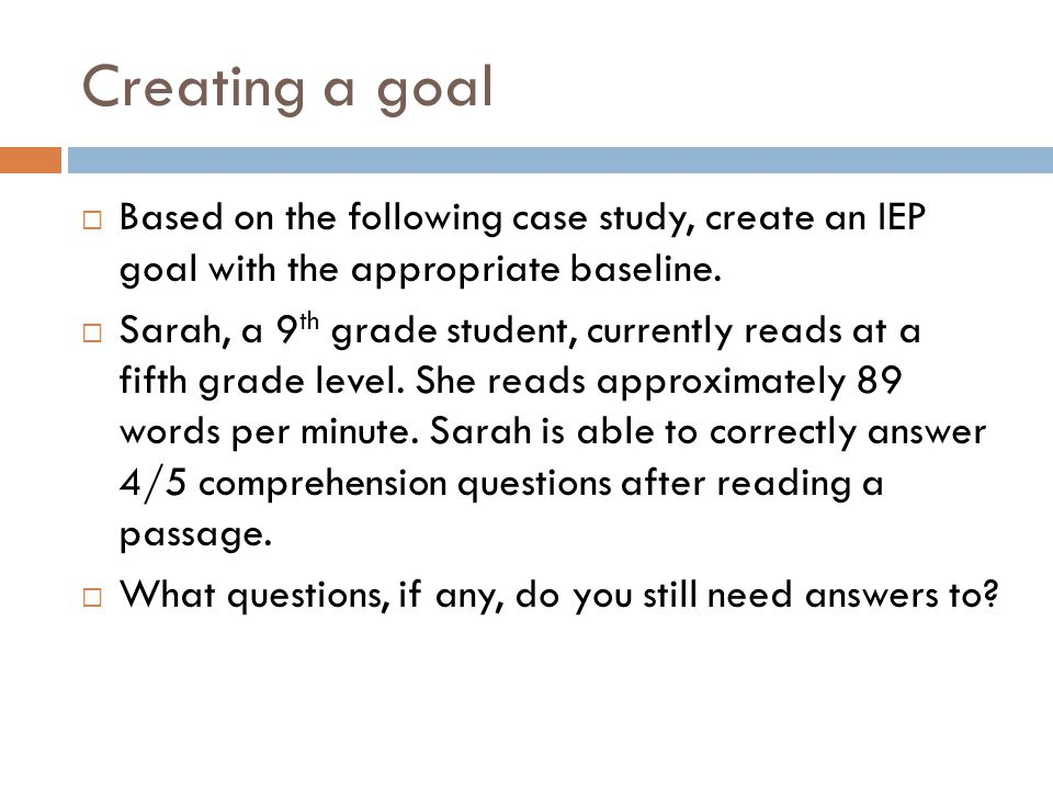 Creating a goal Based on the following case study, create an IEP goal with the appropriate baseline.