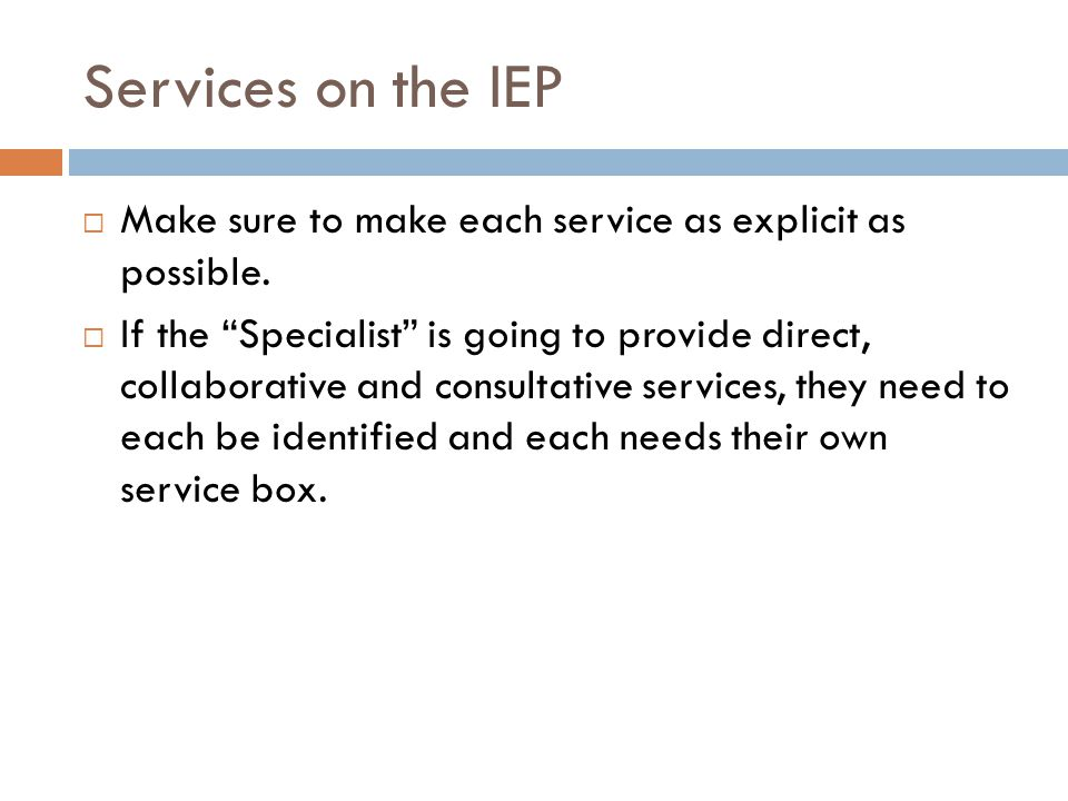 Services on the IEP Make sure to make each service as explicit as possible.